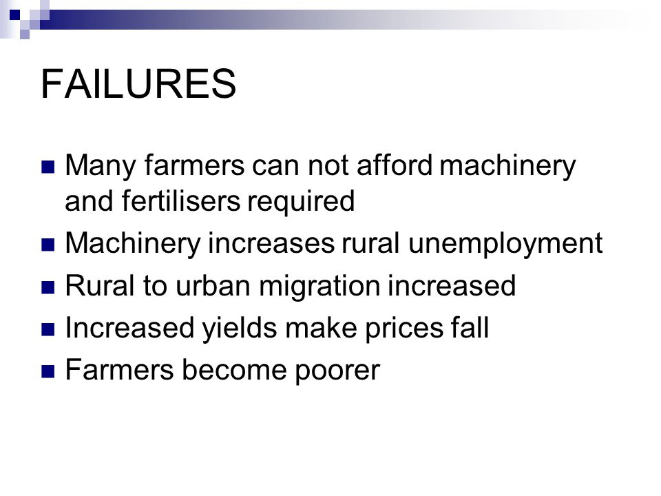 FAILURES Many farmers can not afford machinery and fertilisers required. Machinery increases rural unemployment.