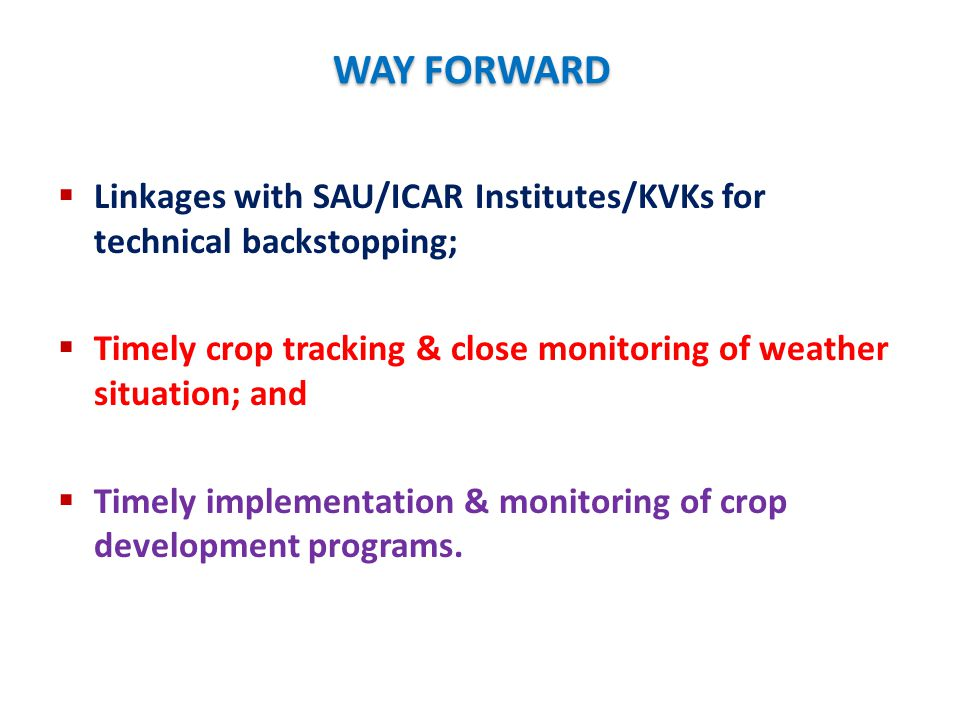 WAY FORWARD Linkages with SAU/ICAR Institutes/KVKs for technical backstopping; Timely crop tracking & close monitoring of weather situation; and.
