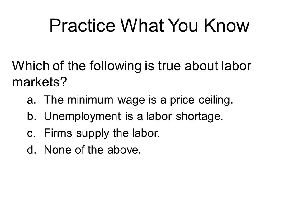 Practice What You Know Which of the following is true about labor markets The minimum wage is a price ceiling.
