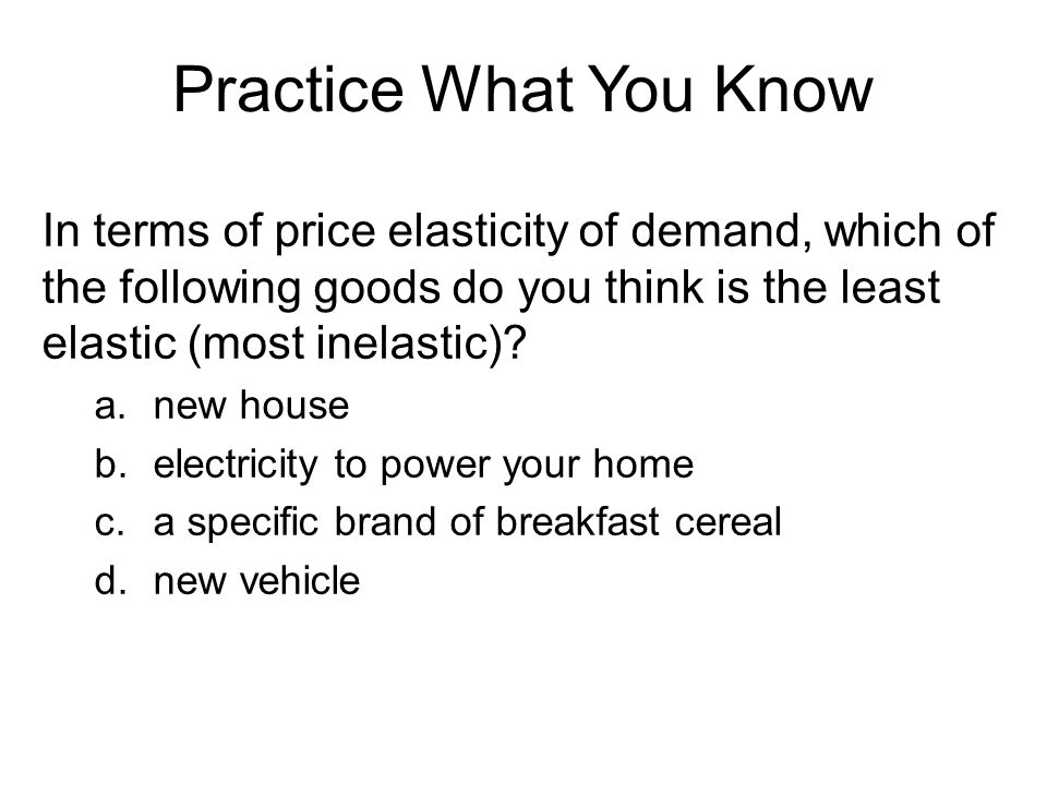 Practice What You Know In terms of price elasticity of demand, which of the following goods do you think is the least elastic (most inelastic)