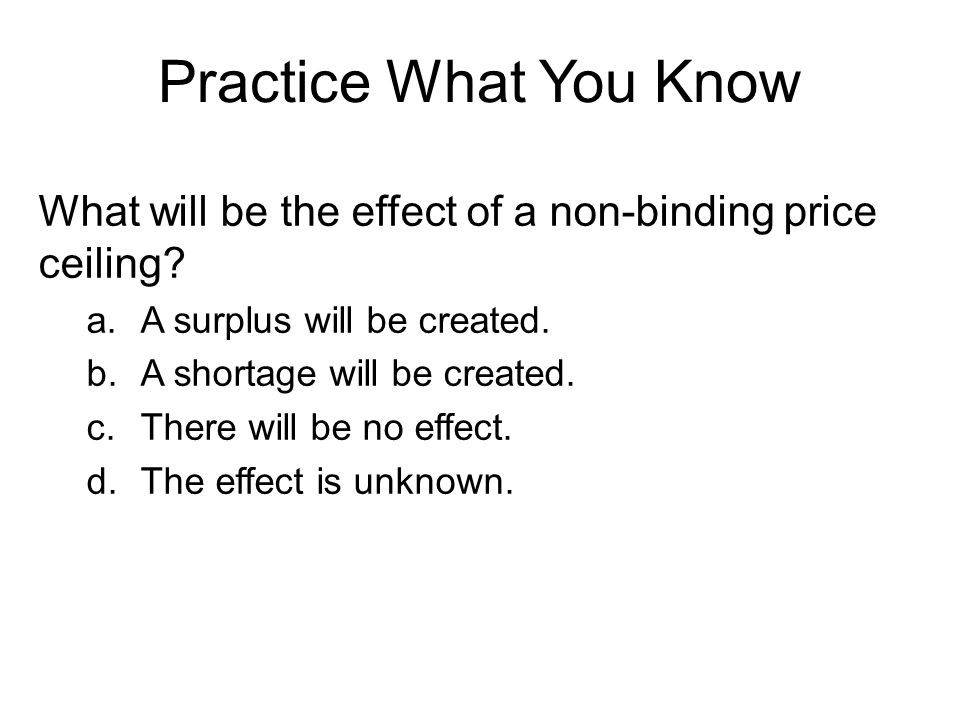 Practice What You Know What will be the effect of a non-binding price ceiling A surplus will be created.