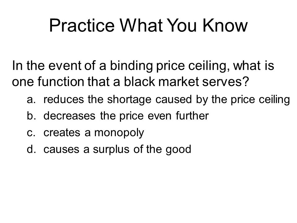 Practice What You Know In the event of a binding price ceiling, what is one function that a black market serves