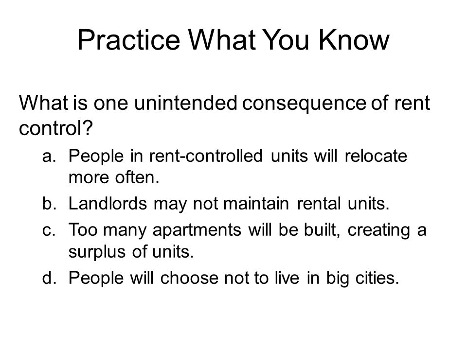 Practice What You Know What is one unintended consequence of rent control People in rent-controlled units will relocate more often.