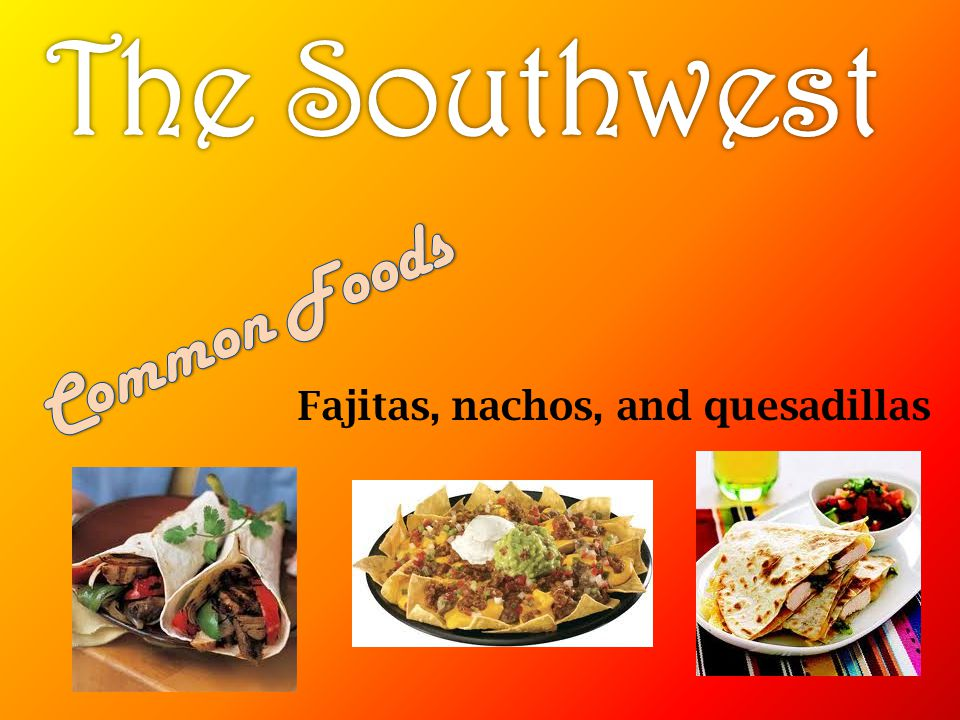 The Southwest Common Foods Fajitas, nachos, and quesadillas