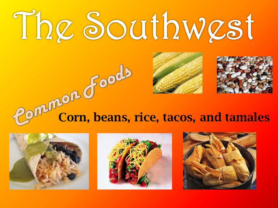 The Southwest Common Foods Corn, beans, rice, tacos, and tamales
