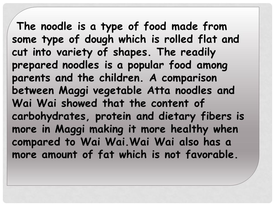 The noodle is a type of food made from some type of dough which is rolled flat and cut into variety of shapes.