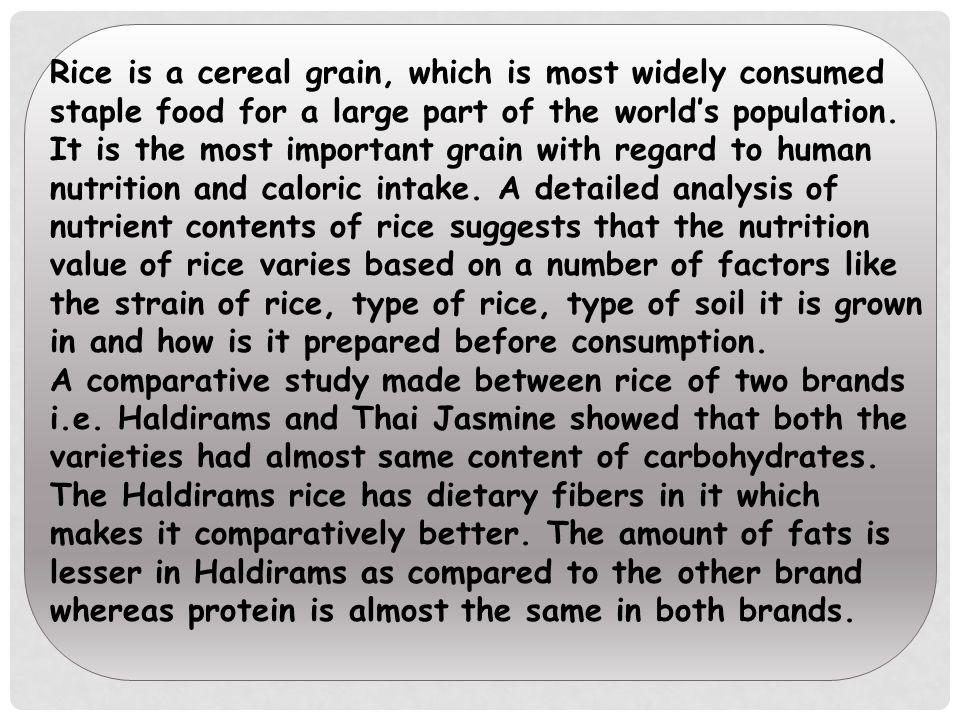 Rice is a cereal grain, which is most widely consumed staple food for a large part of the world's population. It is the most important grain with regard to human nutrition and caloric intake. A detailed analysis of nutrient contents of rice suggests that the nutrition value of rice varies based on a number of factors like the strain of rice, type of rice, type of soil it is grown in and how is it prepared before consumption.