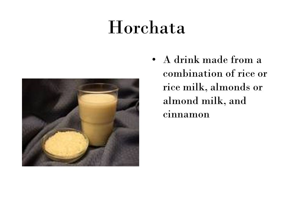 Horchata A drink made from a combination of rice or rice milk, almonds or almond milk, and cinnamon