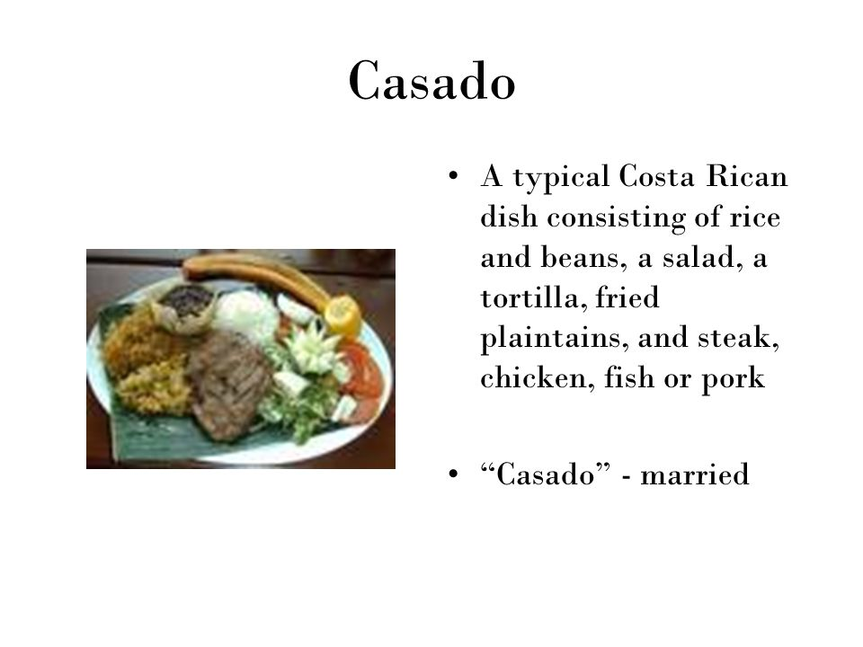 Casado A typical Costa Rican dish consisting of rice and beans, a salad, a tortilla, fried plaintains, and steak, chicken, fish or pork.