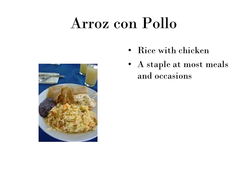 Arroz con Pollo Rice with chicken A staple at most meals and occasions