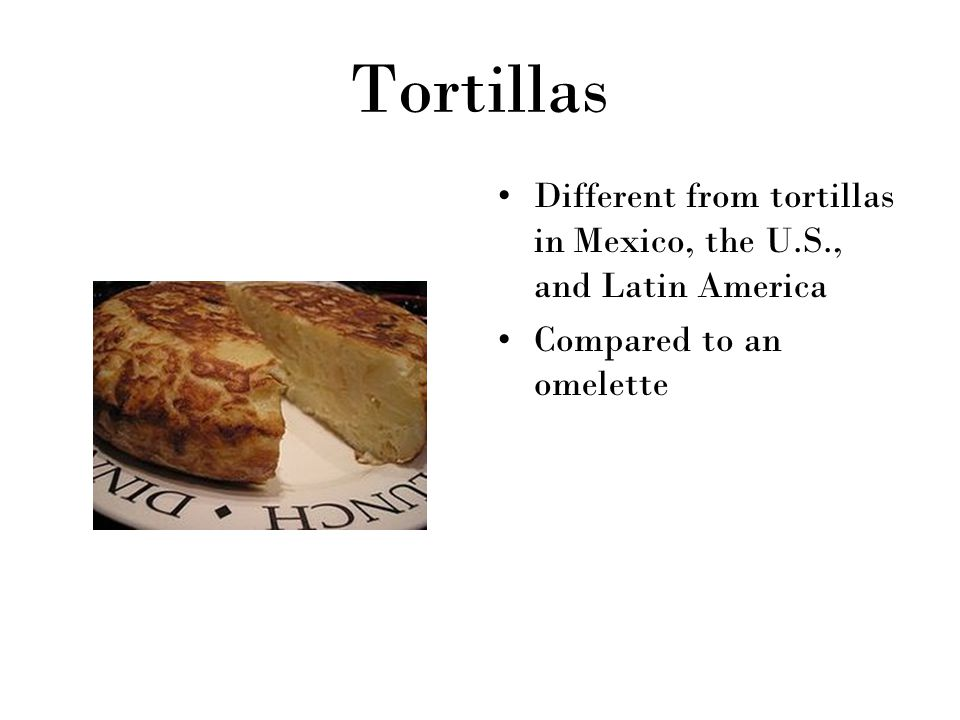 Tortillas Different from tortillas in Mexico, the U.S., and Latin America Compared to an omelette