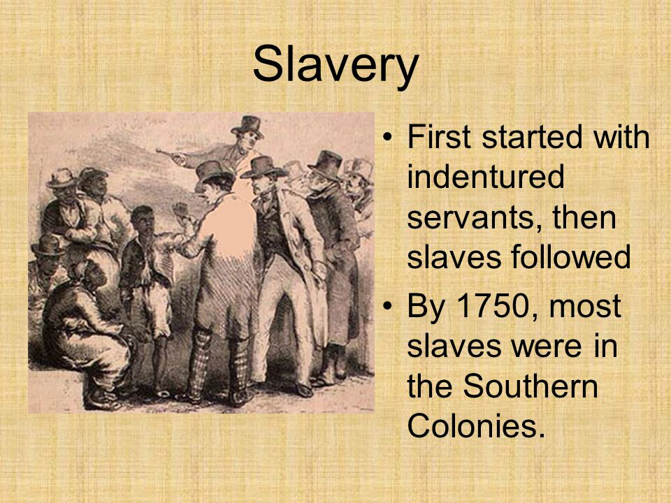 Slavery First started with indentured servants, then slaves followed
