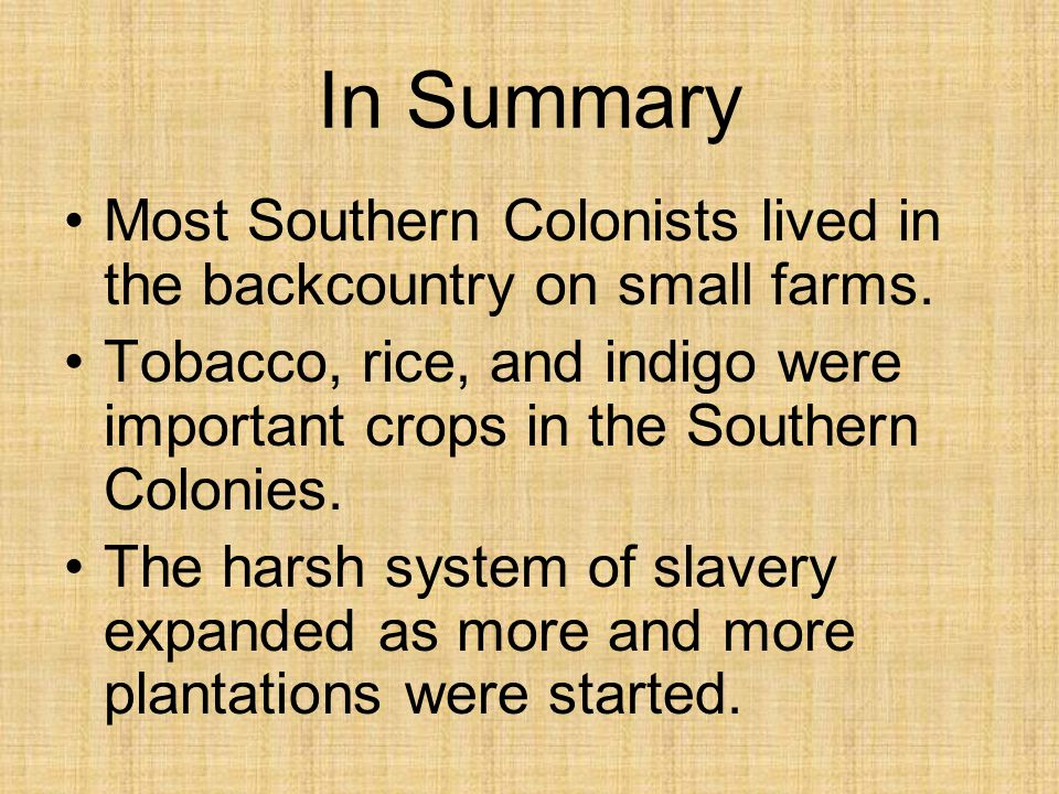 In Summary Most Southern Colonists lived in the backcountry on small farms. Tobacco, rice, and indigo were important crops in the Southern Colonies.