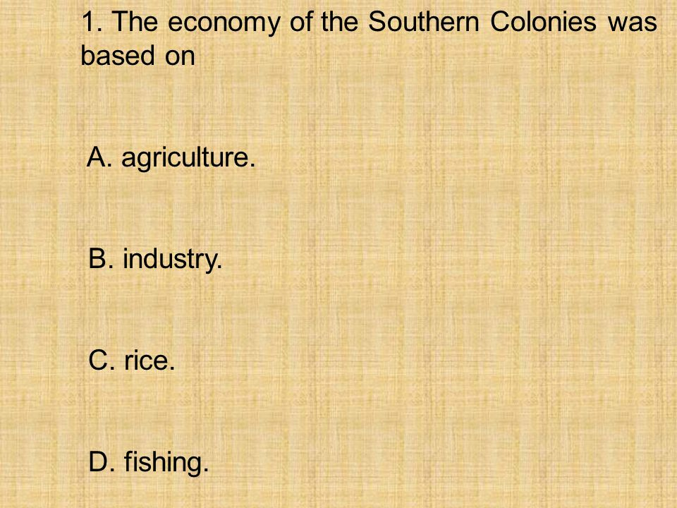 1. The economy of the Southern Colonies was based on