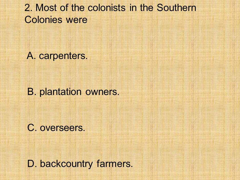 2. Most of the colonists in the Southern Colonies were