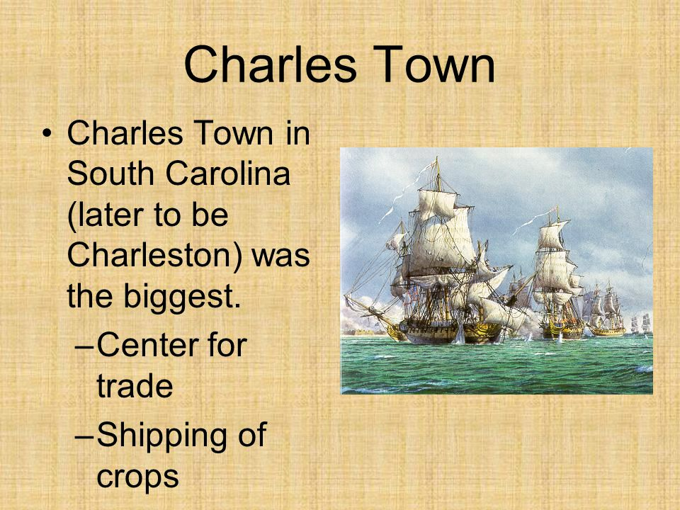 Charles Town Charles Town in South Carolina (later to be Charleston) was the biggest. Center for trade.