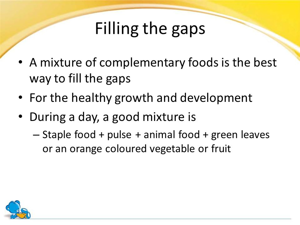 Filling the gaps A mixture of complementary foods is the best way to fill the gaps. For the healthy growth and development.