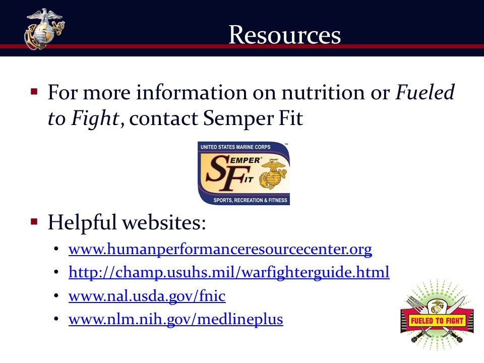 Resources For more information on nutrition or Fueled to Fight, contact Semper Fit. Helpful websites: