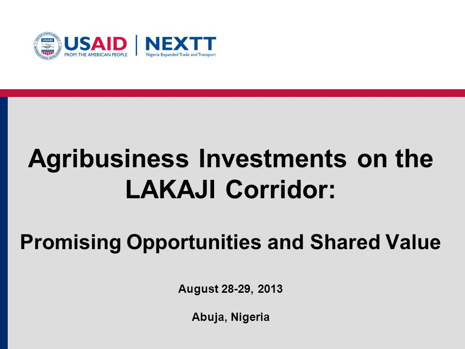 Agribusiness Investments on the LAKAJI Corridor: Promising Opportunities and Shared Value August 28-29, 2013 Abuja, Nigeria