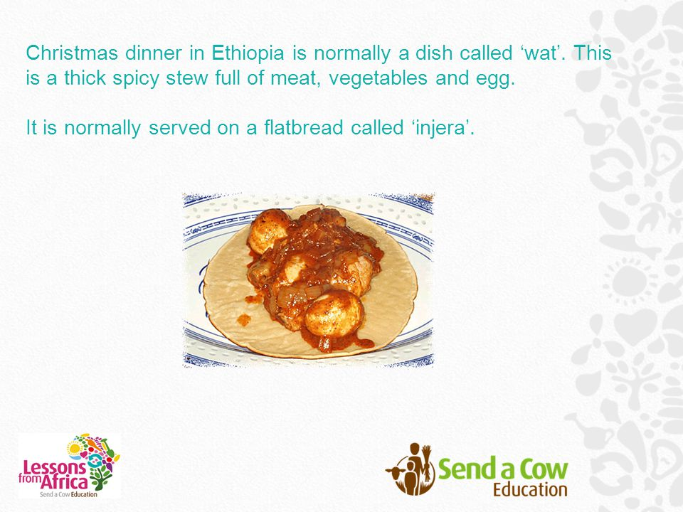 Christmas dinner in Ethiopia is normally a dish called 'wat'