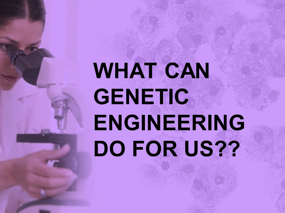 WHAT CAN GENETIC ENGINEERING DO FOR US