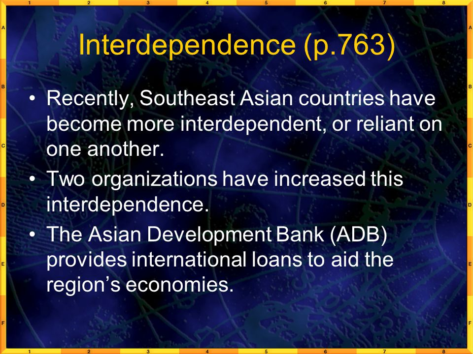 Interdependence (p.763) Recently, Southeast Asian countries have become more interdependent, or reliant on one another.