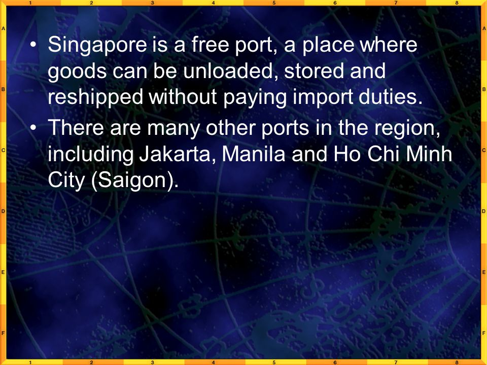 Singapore is a free port, a place where goods can be unloaded, stored and reshipped without paying import duties.