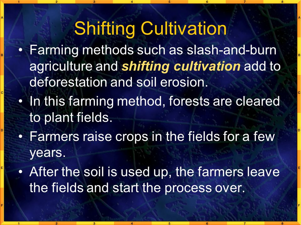 Shifting Cultivation Farming methods such as slash-and-burn agriculture and shifting cultivation add to deforestation and soil erosion.