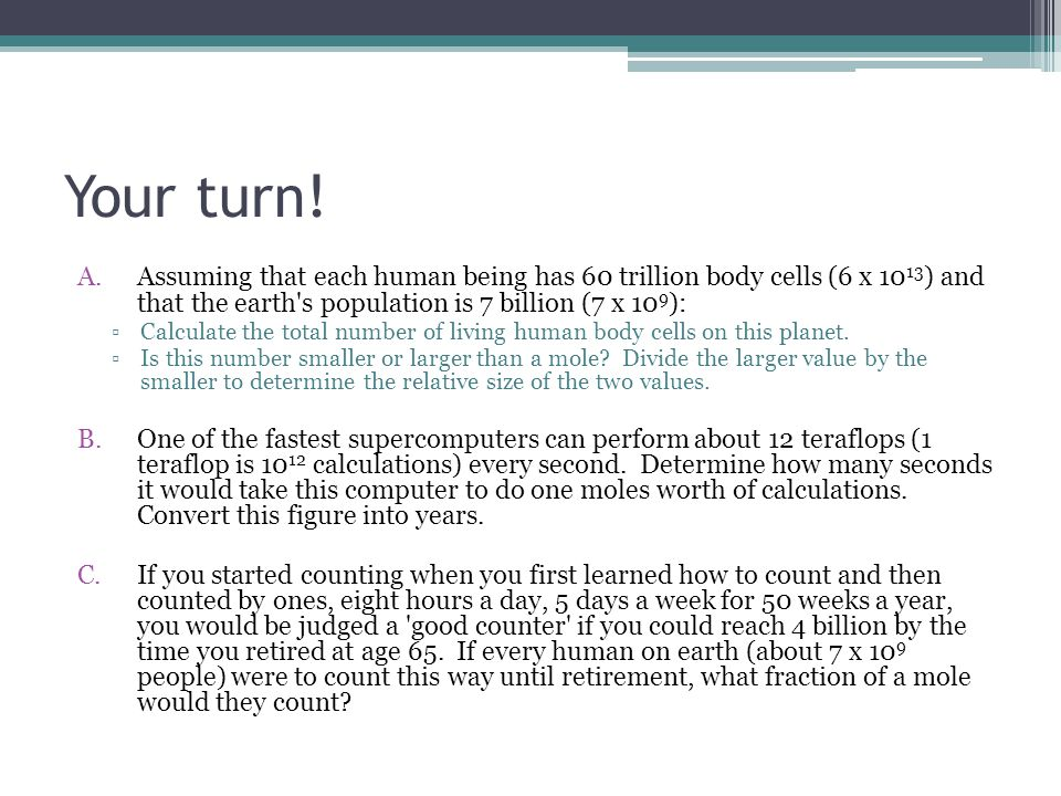 Your turn! Assuming that each human being has 60 trillion body cells (6 x 1013) and that the earth s population is 7 billion (7 x 109):
