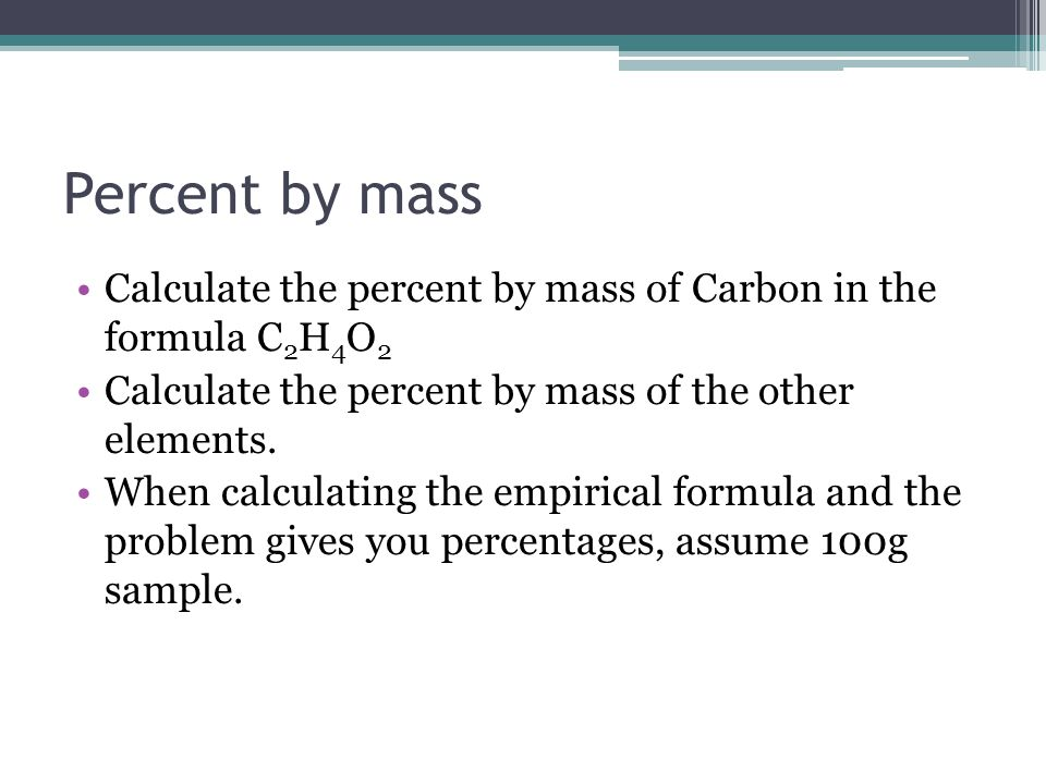Percent by mass Calculate the percent by mass of Carbon in the formula C2H4O2. Calculate the percent by mass of the other elements.