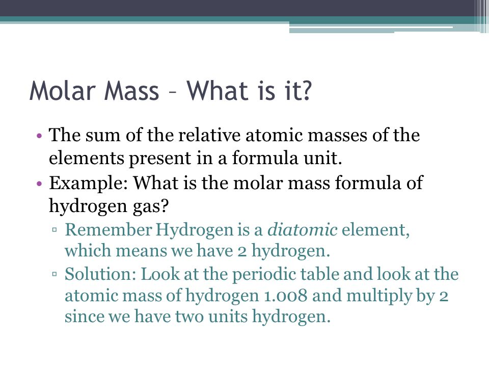 Molar Mass – What is it The sum of the relative atomic masses of the elements present in a formula unit.