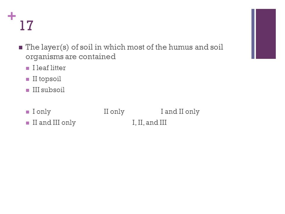 17 The layer(s) of soil in which most of the humus and soil organisms are contained. I leaf litter.