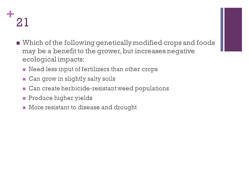 21 Which of the following genetically modified crops and foods may be a benefit to the grower, but increases negative ecological impacts: