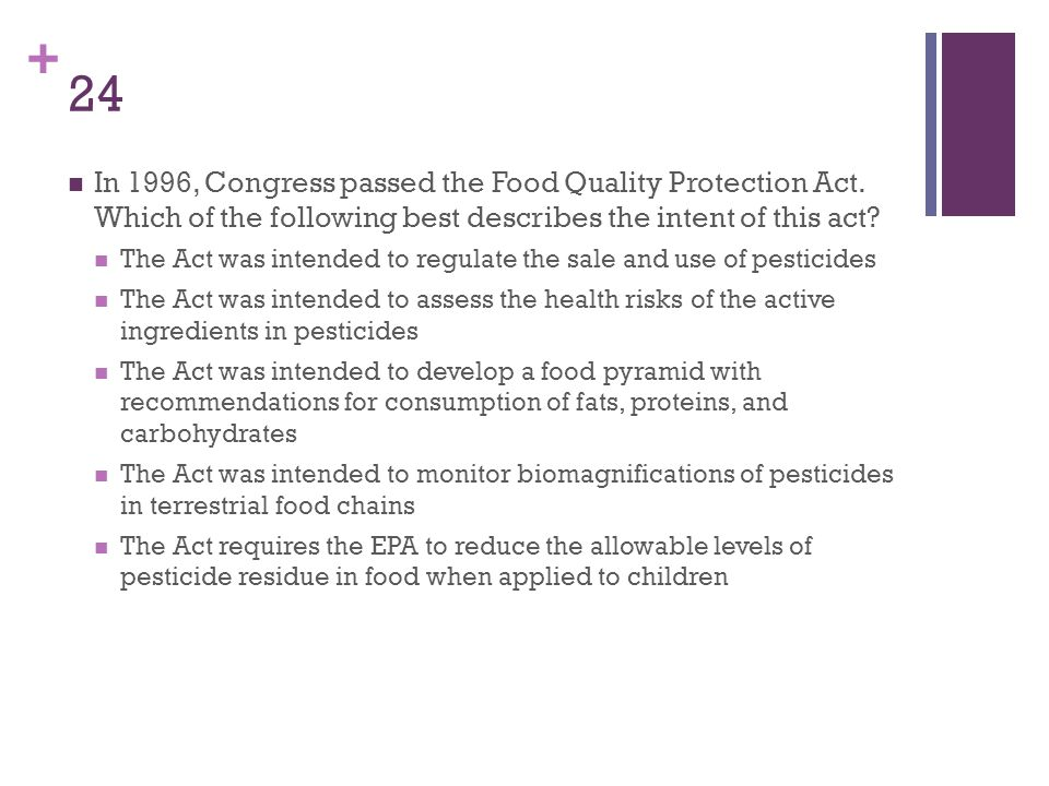 24 In 1996, Congress passed the Food Quality Protection Act. Which of the following best describes the intent of this act