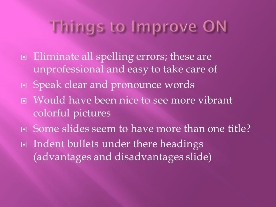 Things to Improve ON Eliminate all spelling errors; these are unprofessional and easy to take care of.