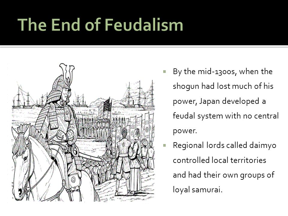 The End of Feudalism By the mid-1300s, when the shogun had lost much of his power, Japan developed a feudal system with no central power.