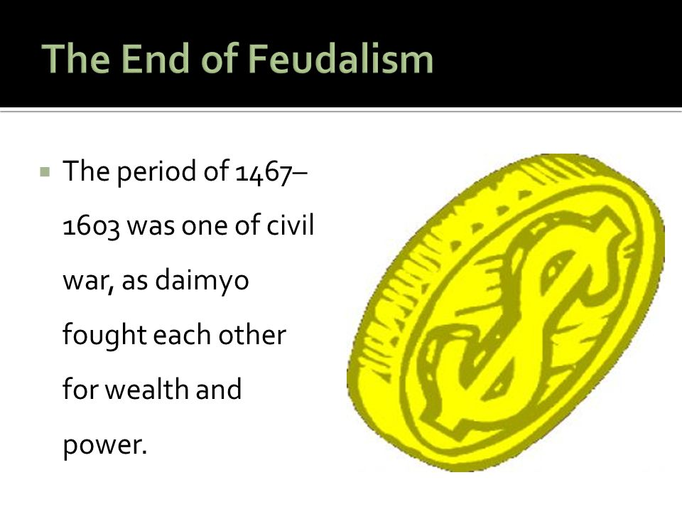 The End of Feudalism The period of 1467–1603 was one of civil war, as daimyo fought each other for wealth and power.