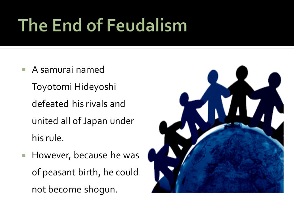 The End of Feudalism A samurai named Toyotomi Hideyoshi defeated his rivals and united all of Japan under his rule.
