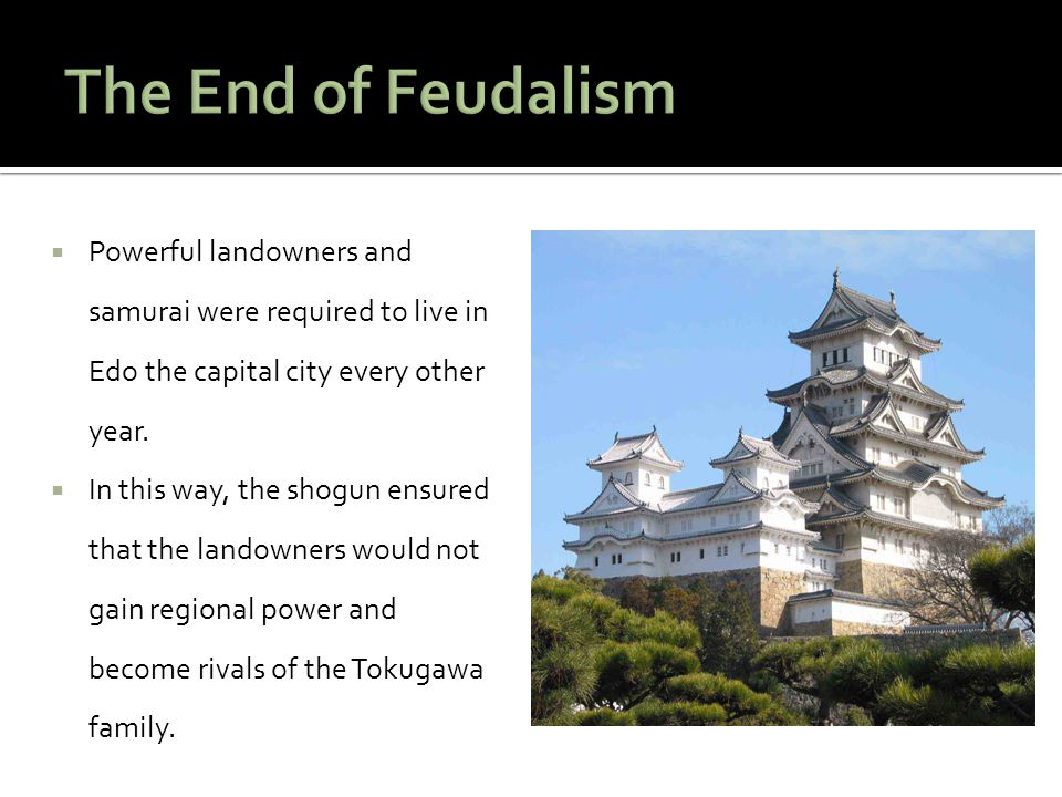 The End of Feudalism Powerful landowners and samurai were required to live in Edo the capital city every other year.