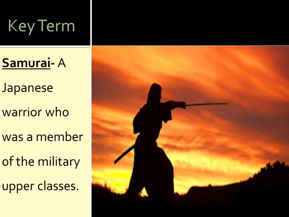 Key Term Samurai- A Japanese warrior who was a member of the military upper classes.