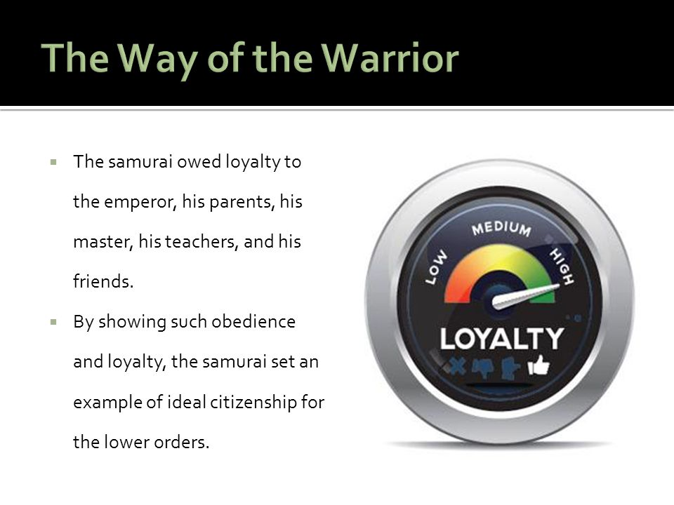 The Way of the Warrior The samurai owed loyalty to the emperor, his parents, his master, his teachers, and his friends.