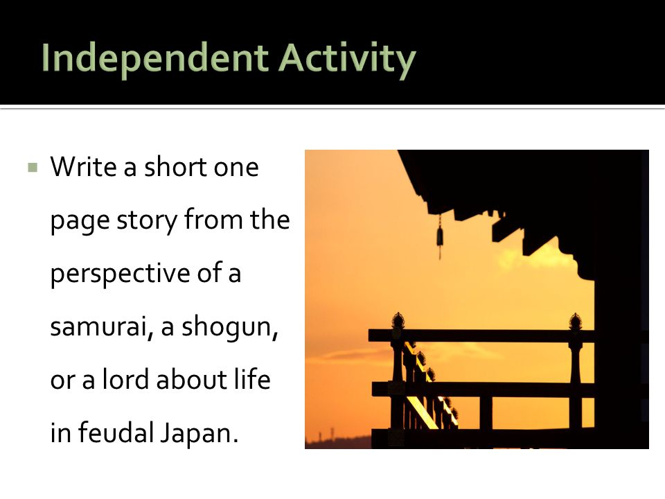 Independent Activity Write a short one page story from the perspective of a samurai, a shogun, or a lord about life in feudal Japan.