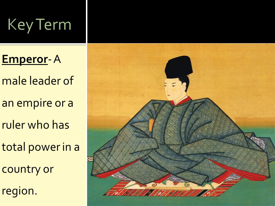Key Term Emperor- A male leader of an empire or a ruler who has total power in a country or region.