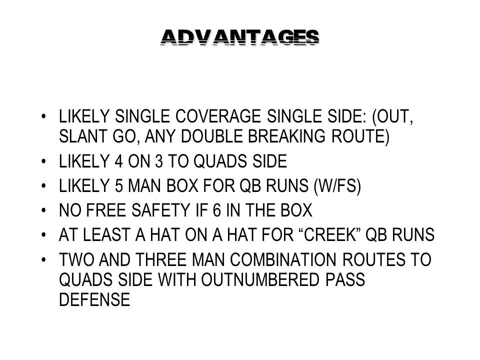 ADVANTAGES LIKELY SINGLE COVERAGE SINGLE SIDE: (OUT, SLANT GO, ANY DOUBLE BREAKING ROUTE) LIKELY 4 ON 3 TO QUADS SIDE.