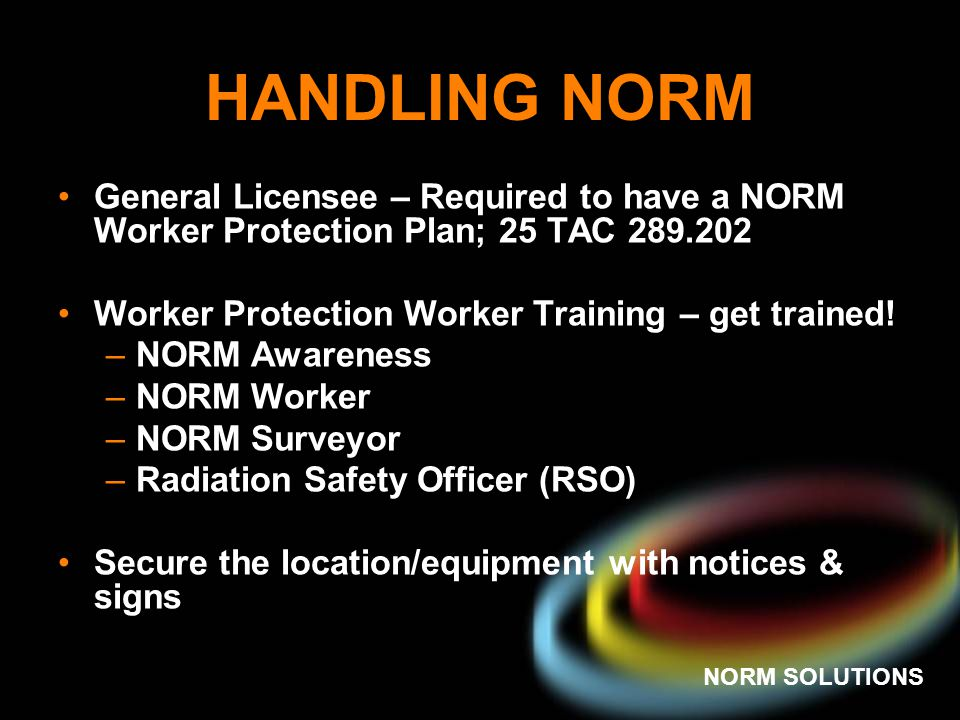 HANDLING NORM General Licensee – Required to have a NORM Worker Protection Plan; 25 TAC 289.202.