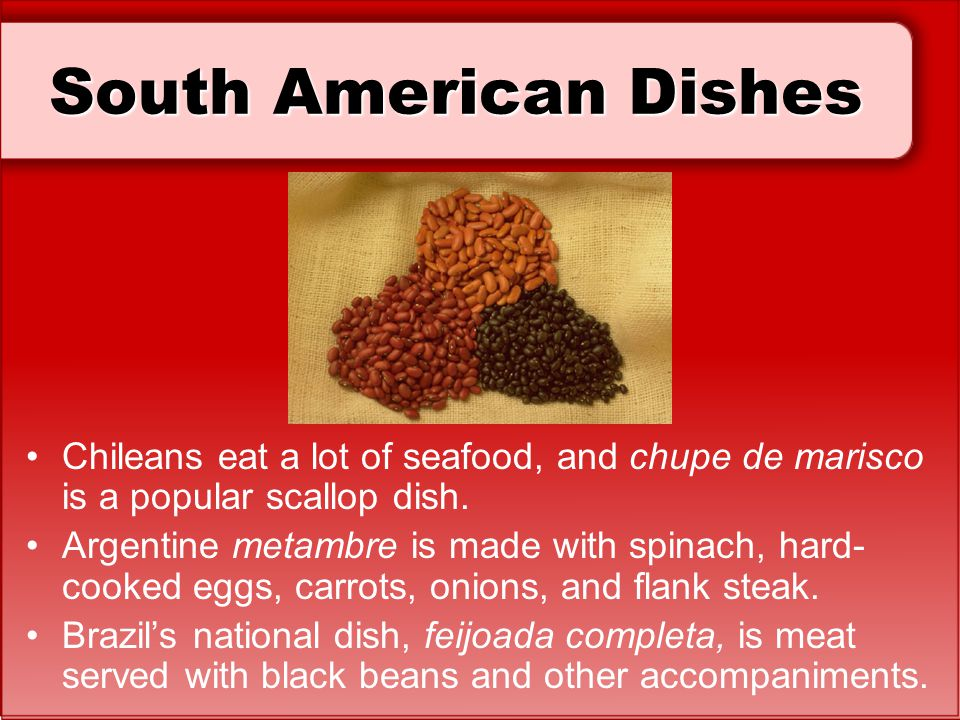 South American Dishes Chileans eat a lot of seafood, and chupe de marisco is a popular scallop dish.