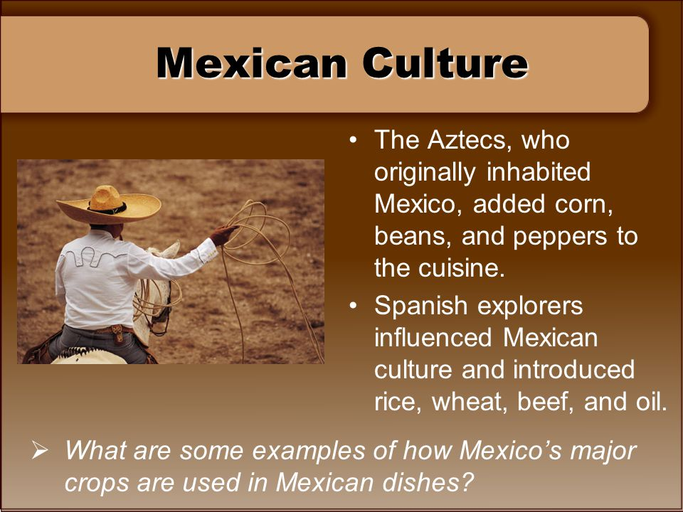 Mexican Culture The Aztecs, who originally inhabited Mexico, added corn, beans, and peppers to the cuisine.