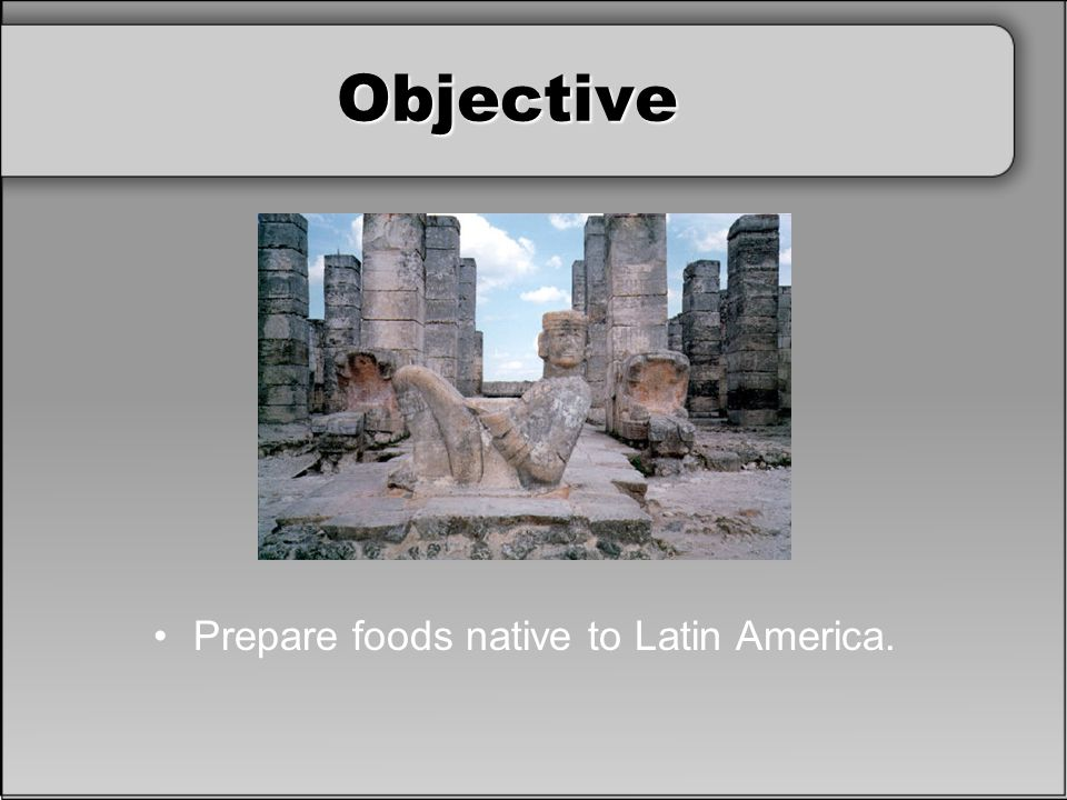 Objective Prepare foods native to Latin America.