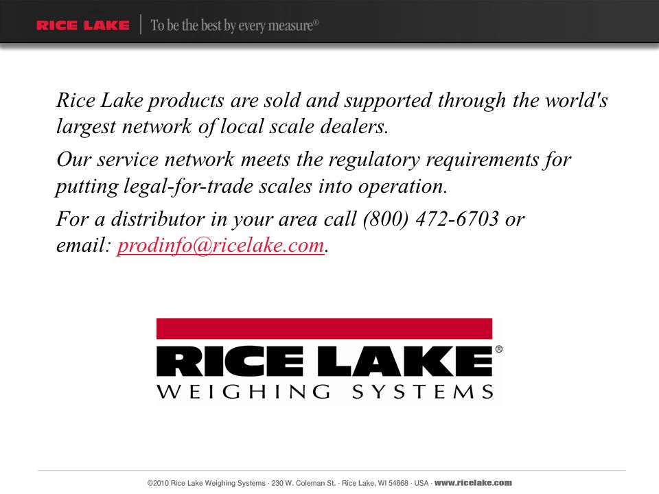 Rice Lake products are sold and supported through the world s largest network of local scale dealers.