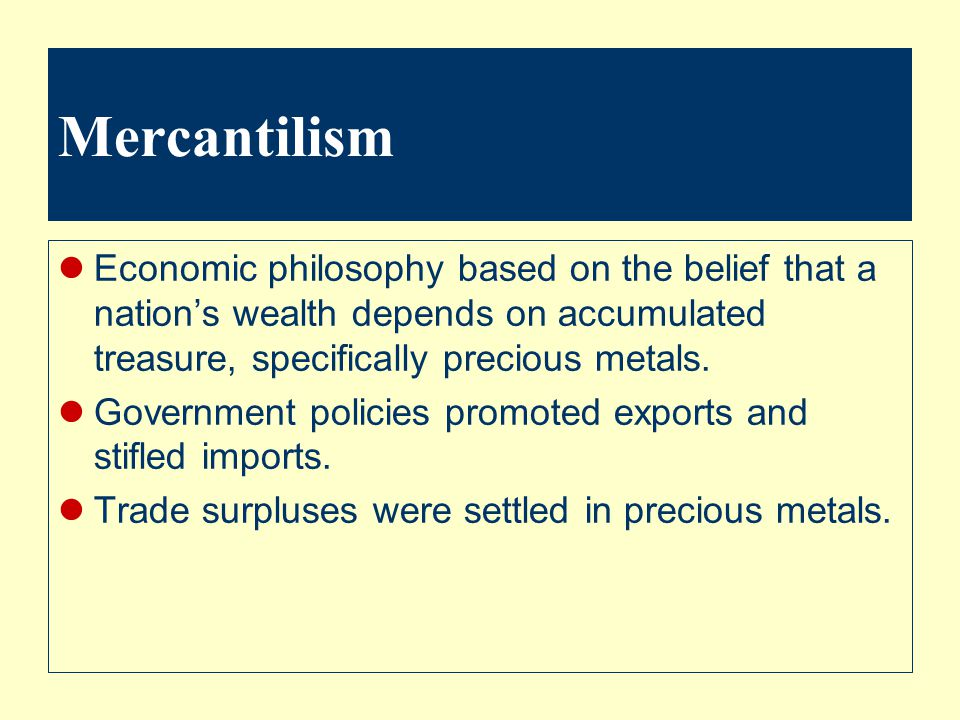 Mercantilism Economic philosophy based on the belief that a nation's wealth depends on accumulated treasure, specifically precious metals.